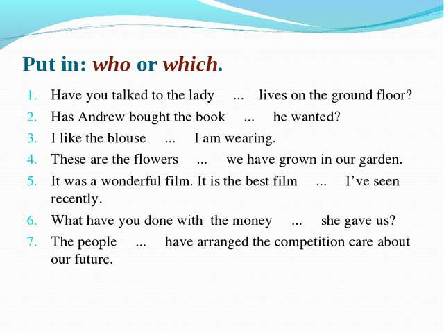 Put in: who or which. Have you talked to the lady ... lives on the ground flo...