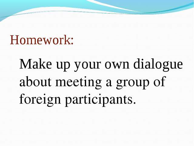 Homework: Make up your own dialogue about meeting a group of foreign particip...