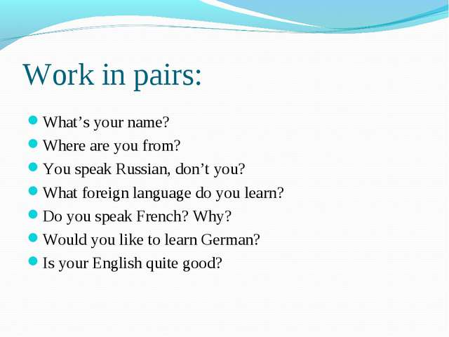 Work in pairs: What's your name? Where are you from? You speak Russian, don't...