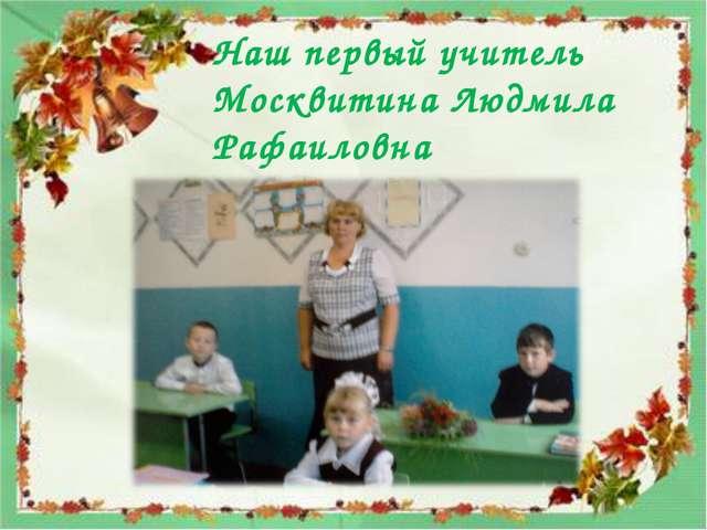 Наш первый учитель Москвитина Людмила Рафаиловна