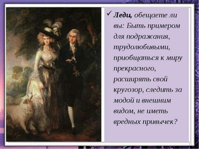 * Леди, обещаете ли вы: Быть примером для подражания, трудолюбивыми, приобщат...