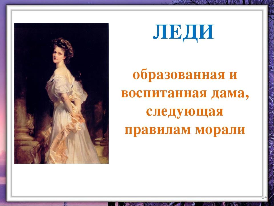 ЛЕДИ образованная и воспитанная дама, следующая правилам морали *