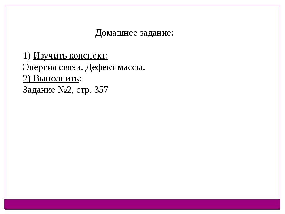 Домашнее задание: 1) Изучить конспект: Энергия связи. Дефект массы. 2) Выполн...
