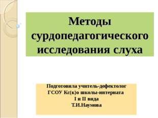 Методы сурдопедагогического исследования слуха Подготовила учитель-дефектолог