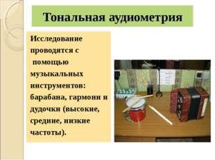 Тональная аудиометрия Исследование проводятся с помощью музыкальных инструмен
