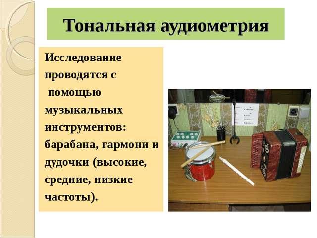 Тональная аудиометрия Исследование проводятся с помощью музыкальных инструмен...