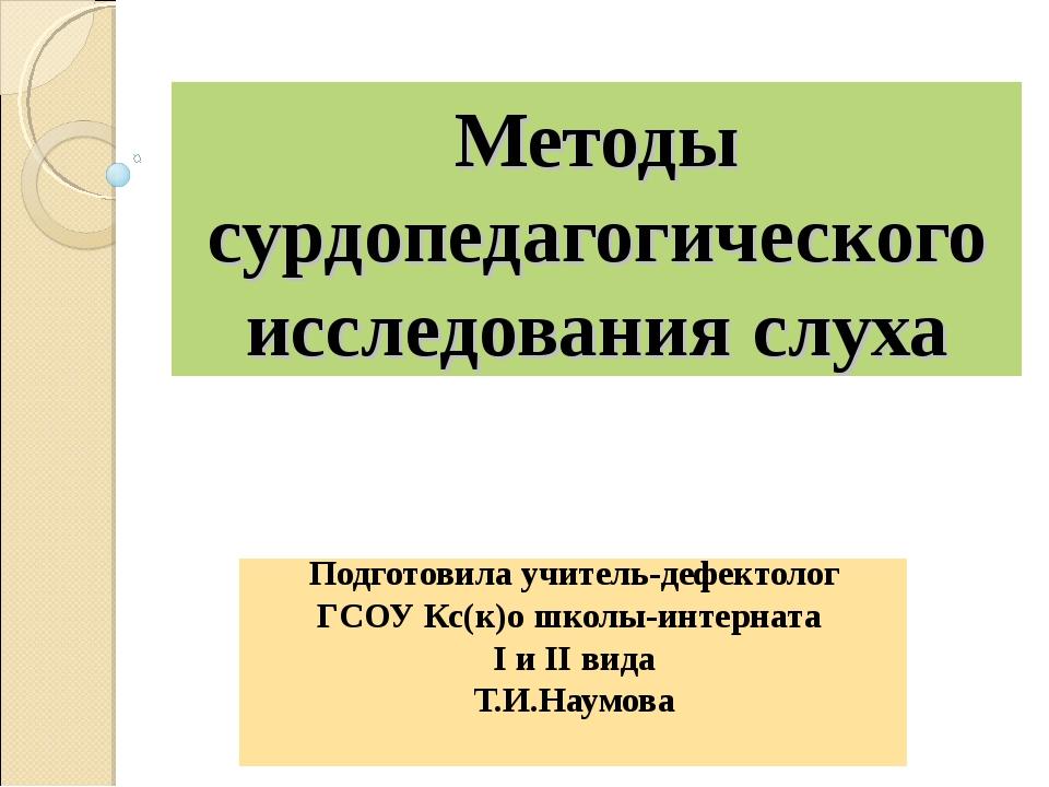 Методы сурдопедагогического исследования слуха Подготовила учитель-дефектолог...