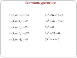 Составить уравнение а=2, в=-9, с=10 а=3, в=4, с=-7 а=5, в=0, с=0 а=3, в=0, с=