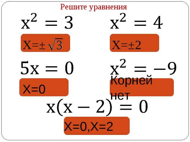 Решите уравнения Х=±2 Х=± Корней нет Х=0 Х=0,Х=2