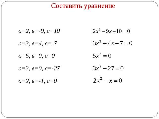 Составить уравнение а=2, в=-9, с=10 а=3, в=4, с=-7 а=5, в=0, с=0 а=3, в=0, с=...