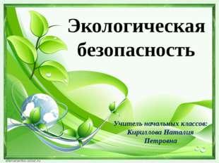 Экологическая безопасность Учитель начальных классов: Кириллова Наталия Петро