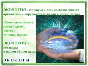ЭКОЛОГИЯ –это наука о взаимосвязях живых организмов с окружающей средой и др