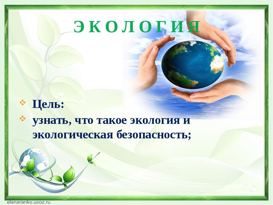 Э К О Л О Г И Я Цель: узнать, что такое экология и экологическая безопасность;