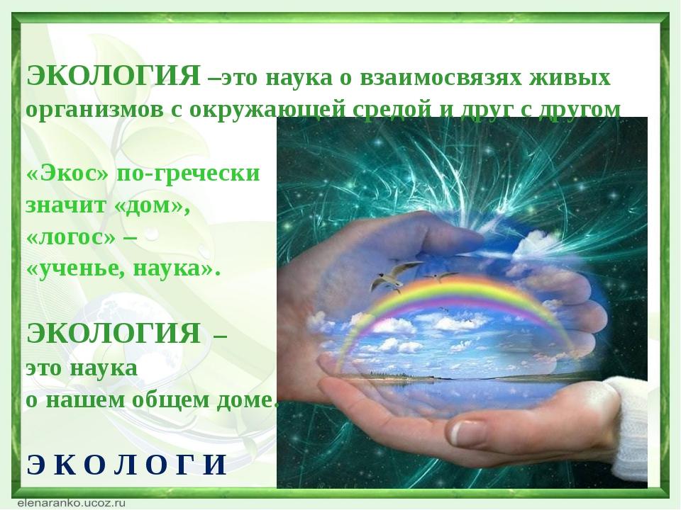 ЭКОЛОГИЯ –это наука о взаимосвязях живых организмов с окружающей средой и др...