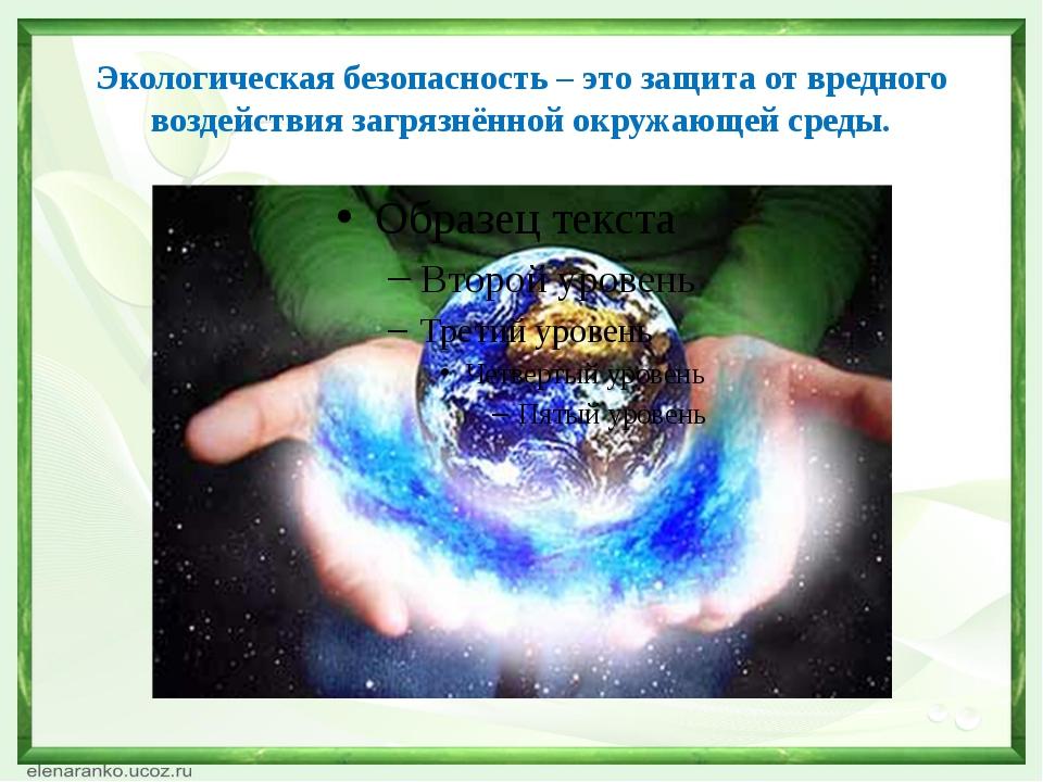 Экологическая безопасность – это защита от вредного воздействия загрязнённой...