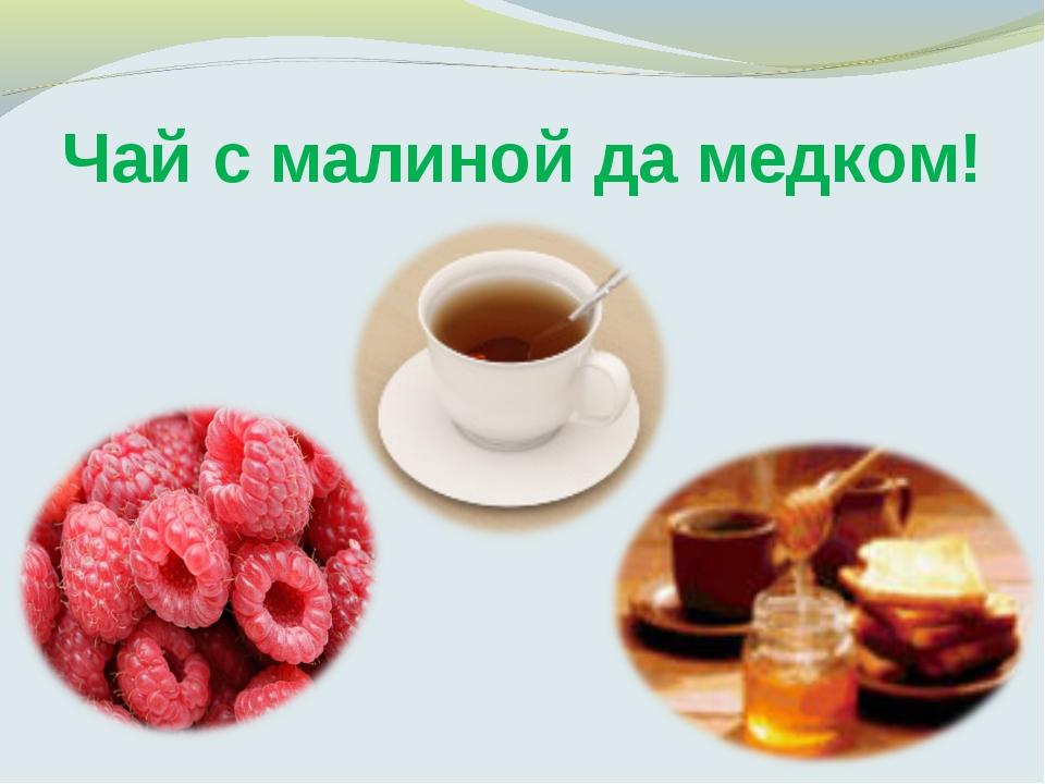 Чай с малиной да медком!