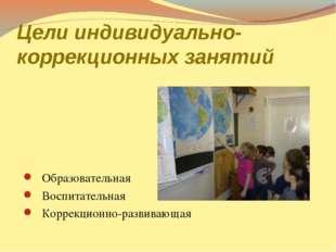 Цели индивидуально-коррекционных занятий Образовательная Воспитательная Корре