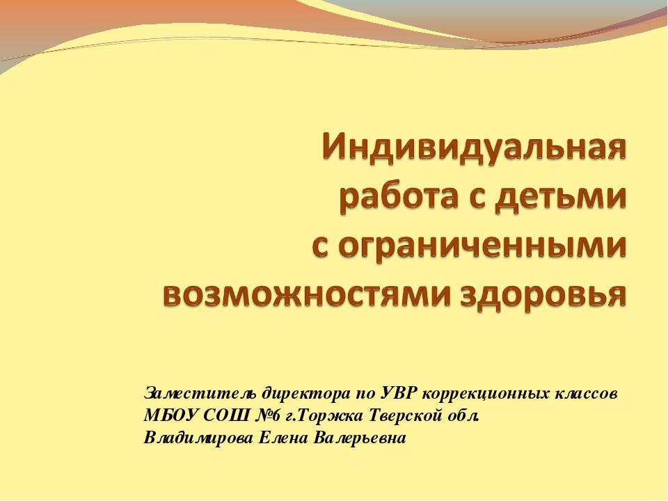 Заместитель директора по УВР коррекционных классов МБОУ СОШ №6 г.Торжка Тверс...