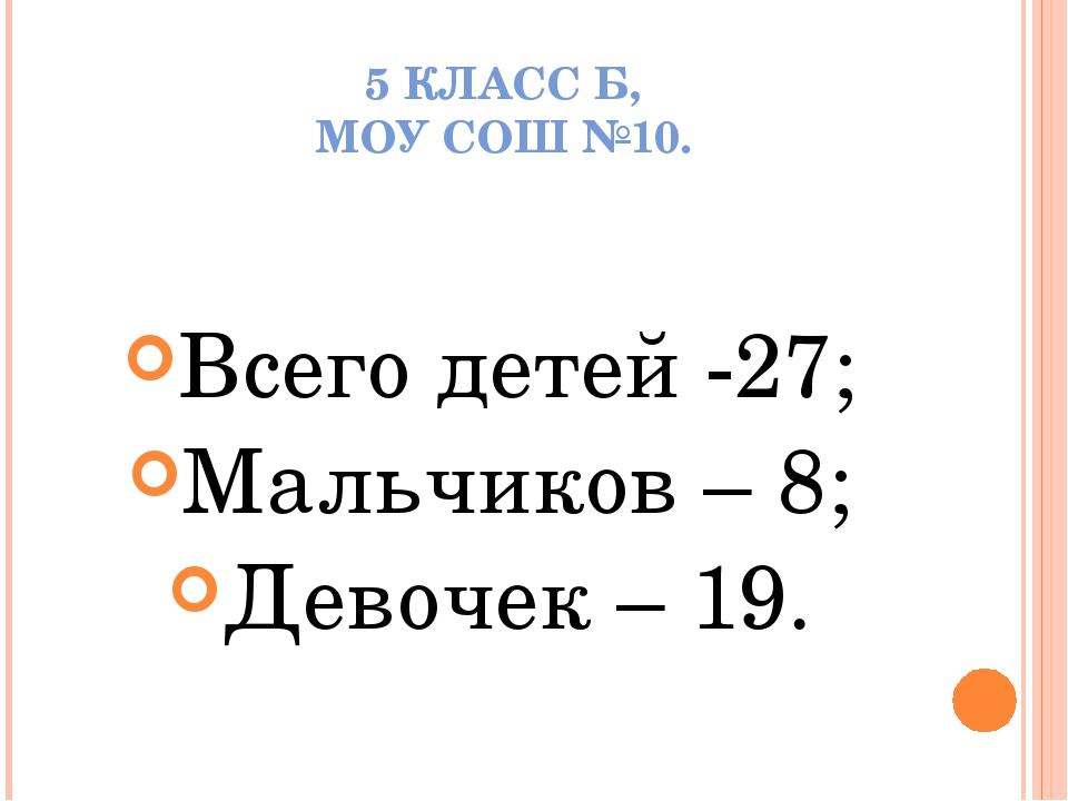 5 КЛАСС Б, МОУ СОШ №10. Всего детей -27; Мальчиков – 8; Девочек – 19.