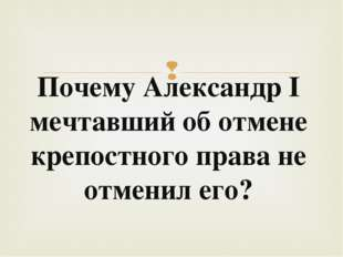 Почему Александр I мечтавший об отмене крепостного права не отменил его? 