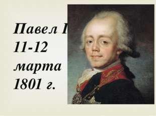 Павел I 11-12 марта 1801 г. 