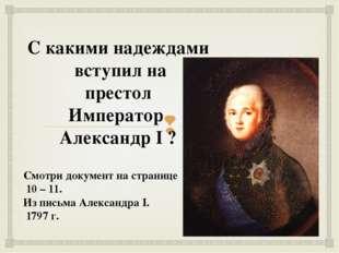 С какими надеждами вступил на престол Император Александр I ? Смотри документ
