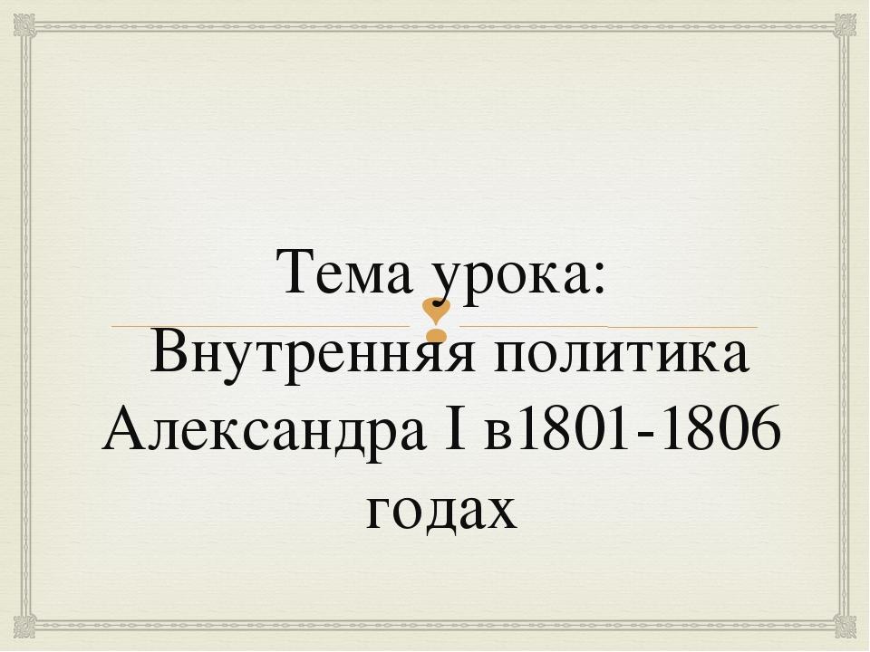 Тема урока: Внутренняя политика Александра I в1801-1806 годах 
