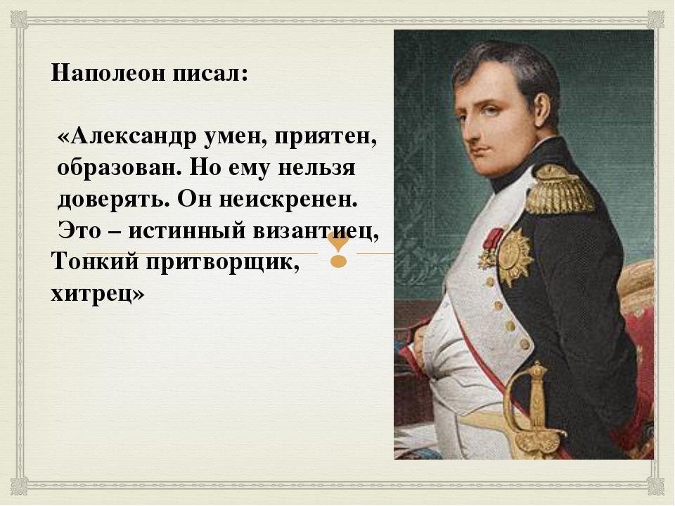 Наполеон писал: «Александр умен, приятен, образован. Но ему нельзя доверять....