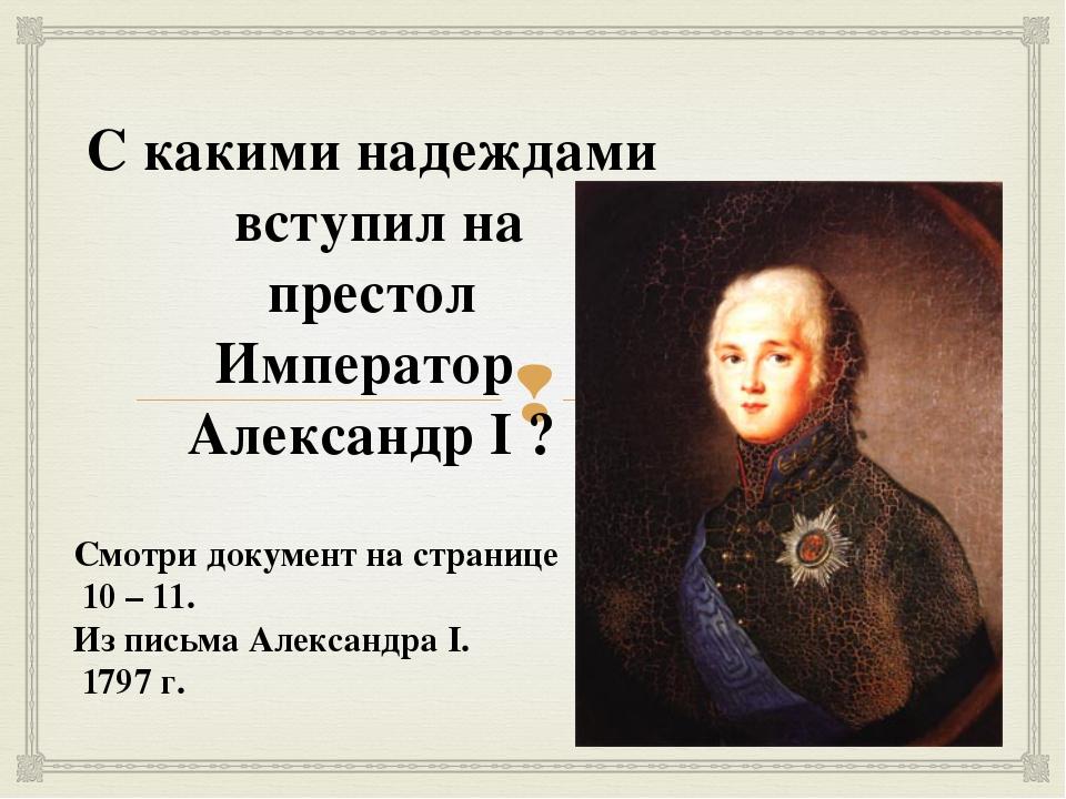 С какими надеждами вступил на престол Император Александр I ? Смотри документ...