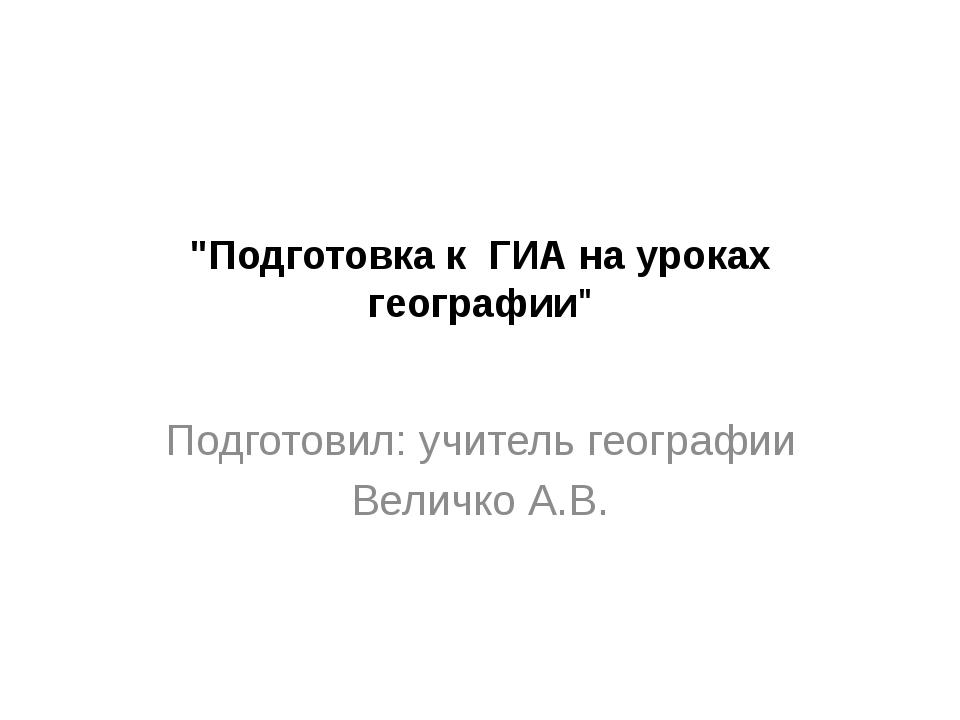 """""""Подготовка к ГИА на уроках географии"""" Подготовил: учитель географии Величко..."""