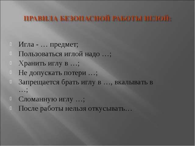 Игла - … предмет; Пользоваться иглой надо …; Хранить иглу в …; Не допускать п...