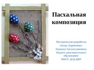 Пасхальная композиция Методическая разработка Автор: Боровченко Надежда Хисам
