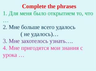 Complete the phrases 1. Для меня было открытием то, что … 2. Мне больше всего