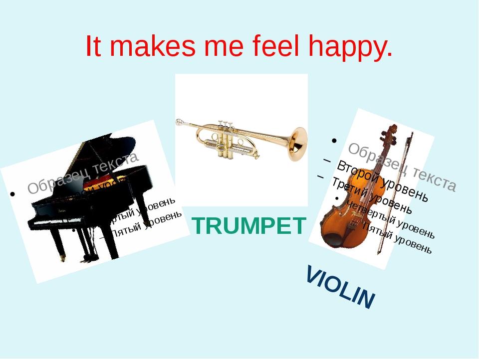It makes me feel happy. PIANO VIOLIN TRUMPET