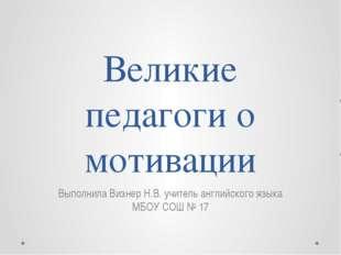 Великие педагоги о мотивации Выполнила Визнер Н.В. учитель английского языка