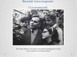 """Василий Александрович Сухомлинский """"Все наши замыслы, все поиски и построения"""