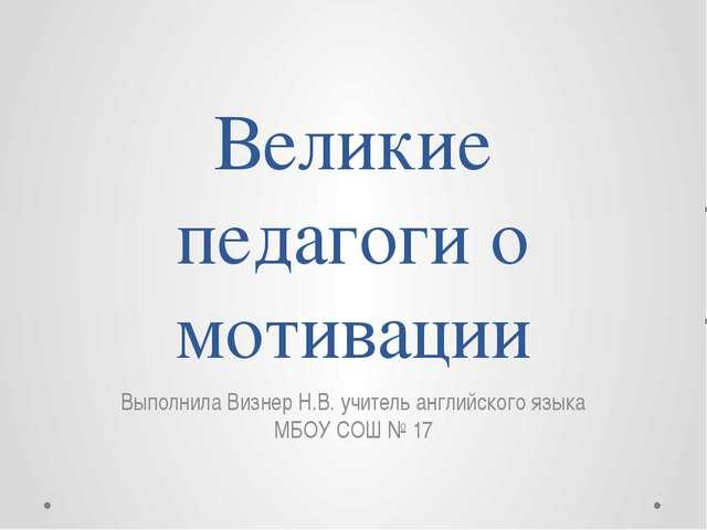 Великие педагоги о мотивации Выполнила Визнер Н.В. учитель английского языка...