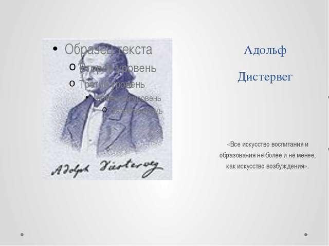 Адольф Дистервег «Все искусство воспитания и образования не более и не менее,...