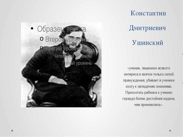 Константин Дмитриевич Ушинский «учение, лишенное всякого интереса и взятое то...