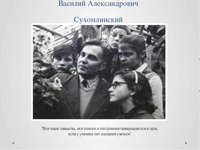 """Василий Александрович Сухомлинский """"Все наши замыслы, все поиски и построения..."""