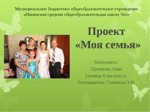 Проект «Моя семья» Выполнила: Щелокова Анна ученица 4 «а» класса Руководитель
