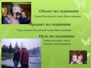 Объект исследования Семья Щелоковой Анны Вячеславовны Родословная Щелоковой А