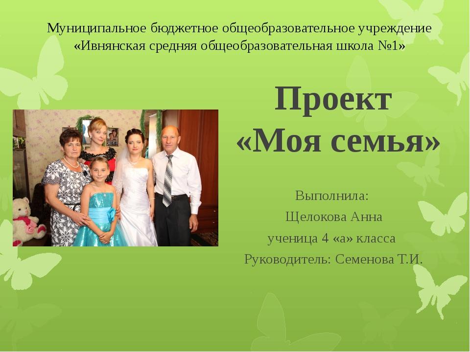 Проект «Моя семья» Выполнила: Щелокова Анна ученица 4 «а» класса Руководитель...