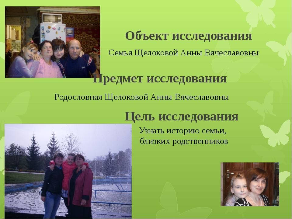 Объект исследования Семья Щелоковой Анны Вячеславовны Родословная Щелоковой А...