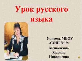 Урок русского языка Учитель МБОУ «СОШ №19» Мешалкина Марина Николаевна