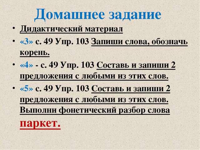 Домашнее задание Дидактический материал «3» с. 49 Упр. 103 Запиши слова, обо...