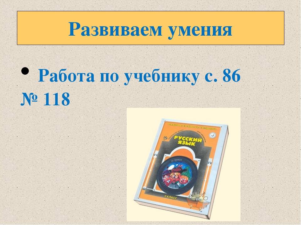 Развиваем умения Работа по учебнику с. 86 № 118