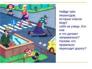Найди трёх пешеходов, которые опасно ведут себя на улице. Кто они и что делаю