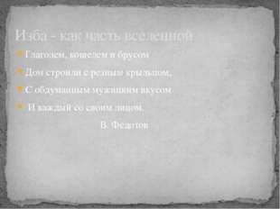 Глаголем, кошелем и брусом Дом строили с резным крыльцом, С обдуманным мужицк
