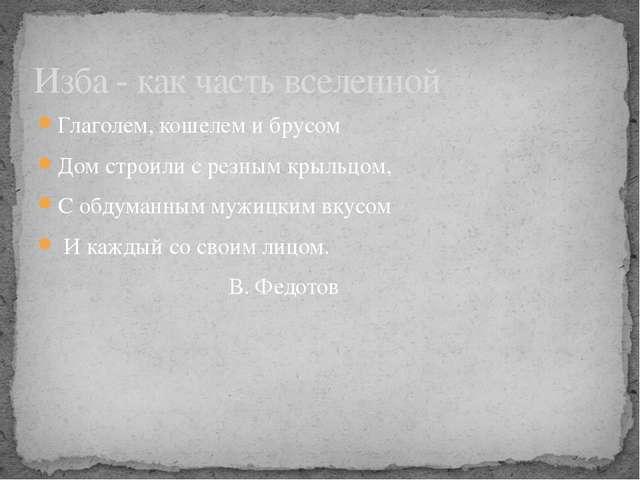 Глаголем, кошелем и брусом Дом строили с резным крыльцом, С обдуманным мужицк...